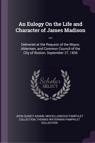 An Eulogy on the Life and Character of James Madison ... by John Quincy Adams