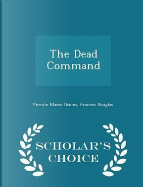 The Dead Command - Scholar's Choice Edition by Vicente Blasco Ibanez