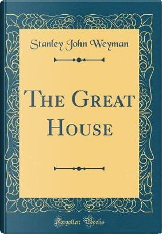 The Great House (Classic Reprint) by Stanley John Weyman