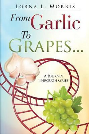 FROM GARLIC TO GRAPES by Lorna L. Morris