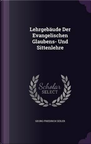 Lehrgebaude Der Evangelischen Glaubens- Und Sittenlehre by Georg Friedrich Seiler