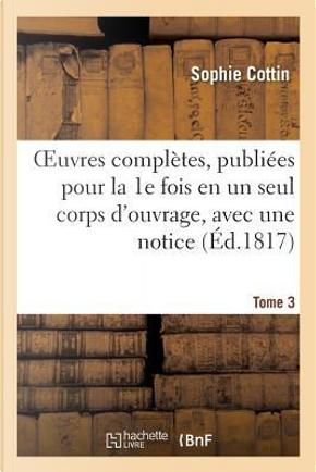 Oeuvres Completes, Publiees pour la 1e Fois en un Seul Corps d'Ouvrage, avec une Notice Tome 3 by Cottin-S