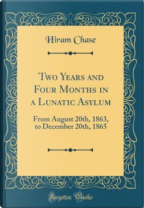 Two Years and Four Months in a Lunatic Asylum by Hiram Chase