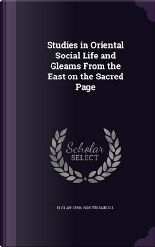 Studies in Oriental Social Life and Gleams from the East on the Sacred Page by H Clay 1830-1903 Trumbull
