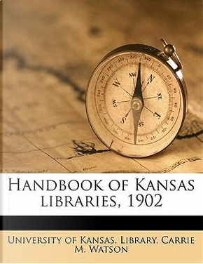 Handbook of Kansas Libraries, 1902 by Carrie M. Watson