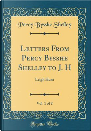 Letters From Percy Bysshe Shelley to J. H, Vol. 1 of 2 by Percy Bysshe Shelley