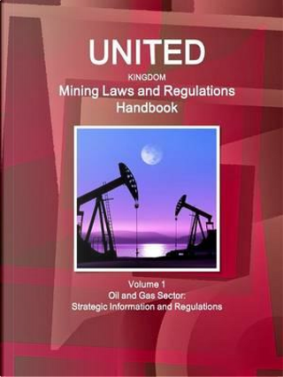 United Kingdom Mining Laws and Regulations Handbook by USA International Business Publications