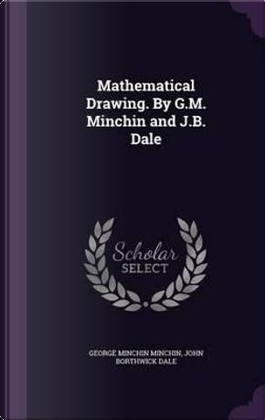 Mathematical Drawing. by G.M. Minchin and J.B. Dale by George Minchin Minchin