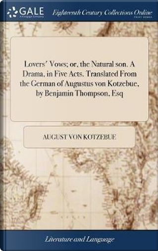 Lovers' Vows; Or, the Natural Son. a Drama, in Five Acts. Translated from the German of Augustus Von Kotzebue, by Benjamin Thompson, Esq by August Von Kotzebue