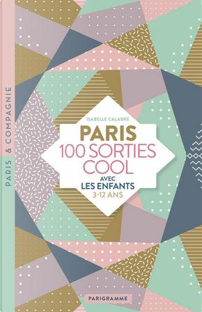 Paris, 100 sorties cool avec les enfants by Isabelle Calabre