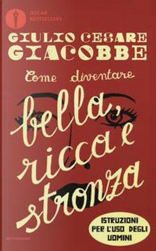 Come diventare bella, ricca e stronza. Istruzione per l'uso degli uomini by Giulio Cesare Giacobbe