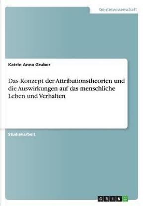 Das Konzept der Attributionstheorien und die Auswirkungen auf das menschliche Leben und Verhalten by Katrin Anna Gruber