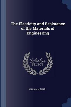 The Elasticity and Resistance of the Materials of Engineering by William H. Burr