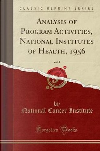 Analysis of Program Activities, National Institutes of Health, 1956, Vol. 1 (Classic Reprint) by National Cancer Institute