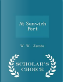 At Sunwich Port - Scholar's Choice Edition by W W Jacobs