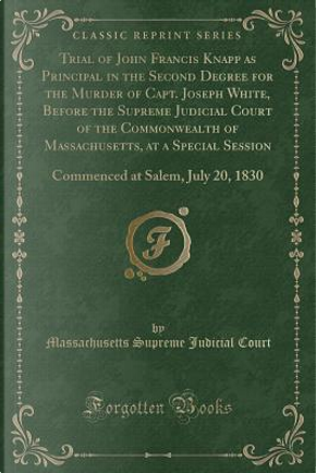 Trial of John Francis Knapp as Principal in the Second Degree for the Murder of Capt. Joseph White, Before the Supreme Judicial Court of the ... at Salem, July 20, 1830 (Classic Reprint) by Massachusetts Supreme Judicial Court