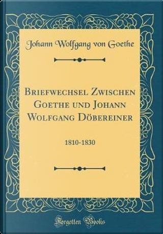 Briefwechsel Zwischen Goethe und Johann Wolfgang Döbereiner by Johann Wolfgang Von Goethe