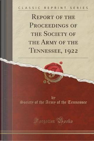 Report of the Proceedings of the Society of the Army of the Tennessee, 1922 (Classic Reprint) by Society of the Army of the Tennessee