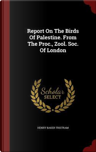 Report on the Birds of Palestine. from the Proc, Zool. Soc. of London by Henry Baker Tristram
