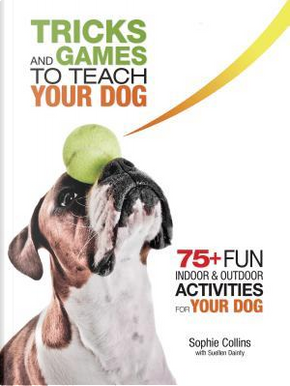 Tricks and Games to Teach Your Dog by Sophie Collins