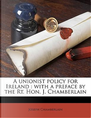 A Unionist Policy for Ireland by Joseph Chamberlain
