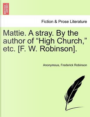 Mattie. A stray. By the author of High Church, etc. [F. W. Robinson]. by ANONYMOUS