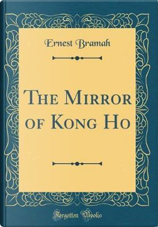 The Mirror of Kong Ho (Classic Reprint) by Ernest Bramah
