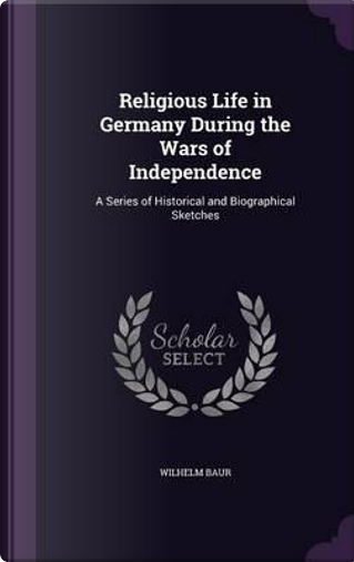 Religious Life in Germany During the Wars of Independence by Wilhelm Baur