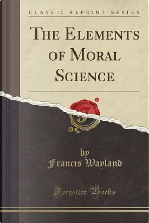 The Elements of Moral Science (Classic Reprint) by Francis Wayland