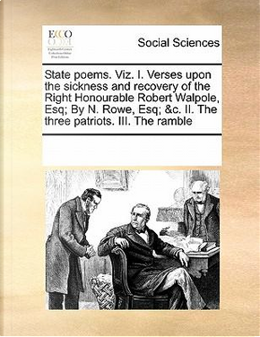 State Poems. Viz. I. Verses Upon the Sickness and Recovery of the Right Honourable Robert Walpole, Esq; By N. Rowe, Esq; &C. II. the Three Patriots. III. the Ramble by Multiple Contributors