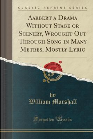 Aarbert a Drama Without Stage or Scenery, Wrought Out Through Song in Many Metres, Mostly Lyric (Classic Reprint) by William Marshall