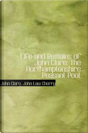 Life and Remains of John Clare by John Law Cherry John Clare