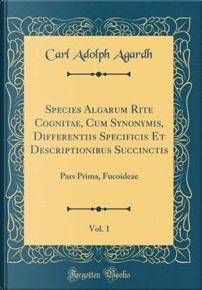 Species Algarum Rite Cognitae, Cum Synonymis, Differentiis Specificis Et Descriptionibus Succinctis, Vol. 1 by Carl Adolph Agardh
