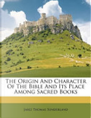 The Origin and Character of the Bible and Its Place Among Sacred Books by Jabez Thomas Sunderland