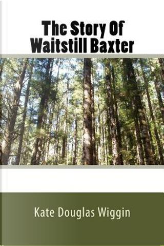 The Story of Waitstill Baxter by Kate Douglas Smith Wiggin