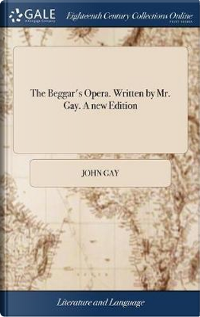 The Beggar's Opera. Written by Mr. Gay. a New Edition by John Gay