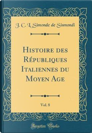 Histoire des Républiques Italiennes du Moyen Age, Vol. 8 (Classic Reprint) by J. C. L. Simonde De Sismondi