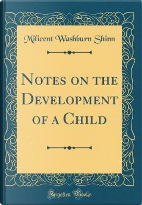 Notes on the Development of a Child (Classic Reprint) by Milicent Washburn Shinn