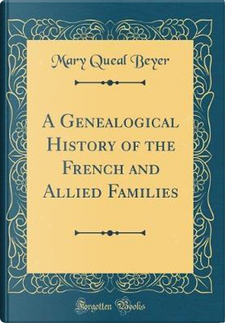 A Genealogical History of the French and Allied Families (Classic Reprint) by Mary Queal Beyer