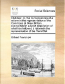 Club Law; Or, the Consequences of a Reform in the Representation of the Commons of Great Britain, Exemplified in a Short Description of What Has Follo by Gilbert Francklyn