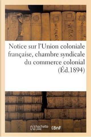 Notice Sur l'Union Coloniale Française, Chambre Syndicale du Commerce Colonial by Sans Auteur