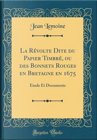 La Révolte Dite du Papier Timbré, ou des Bonnets Rouges en Bretagne en 1675 by Jean Lemoine