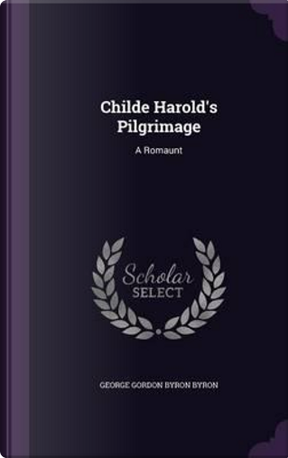 Childe Harold's Pilgrimage by George Gordon Byron Byron