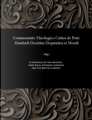 Commentatio Theologico-Critica de Petri Abaelardi Doctrina Dogmatica Et Morali by Joannes Henricus Fridericus Frerichs