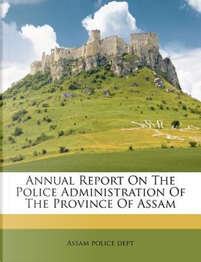 Annual Report on the Police Administration of the Province of Assam by Assam Police Dept
