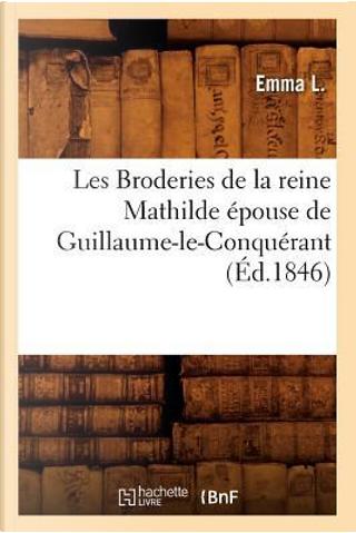 Les Broderies de la Reine Mathilde Epouse de Guillaume-le-Conquerant (ed.1846) by Sans Auteur