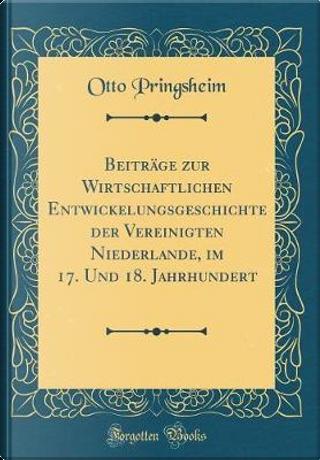 Beiträge zur Wirtschaftlichen Entwickelungsgeschichte der Vereinigten Niederlande, im 17. Und 18. Jahrhundert (Classic Reprint) by Otto Pringsheim