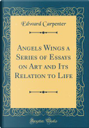 Angels Wings a Series of Essays on Art and Its Relation to Life (Classic Reprint) by Edward Carpenter