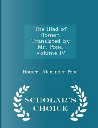The Iliad of Homer, Translated by Mr. Pope, Volume IV - Scholar's Choice Edition by HOMER