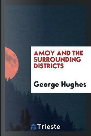 Amoy and the Surrounding Districts by George Hughes